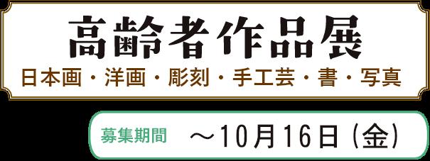 高齢者作品展 日本画・洋画・彫刻・手工芸・書・写真 募集期間 ~10月16日(金)